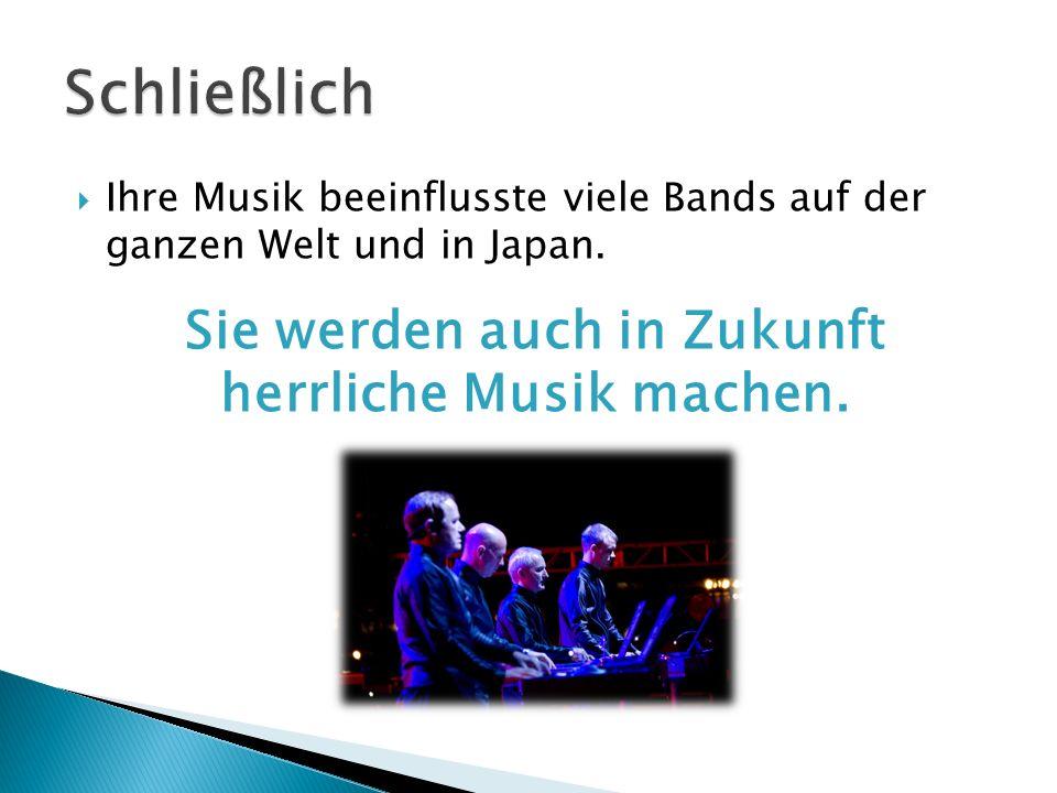 Ihre Musik beeinflusste viele Bands auf der ganzen Welt und in Japan. Sie werden auch in Zukunft herrliche Musik machen.