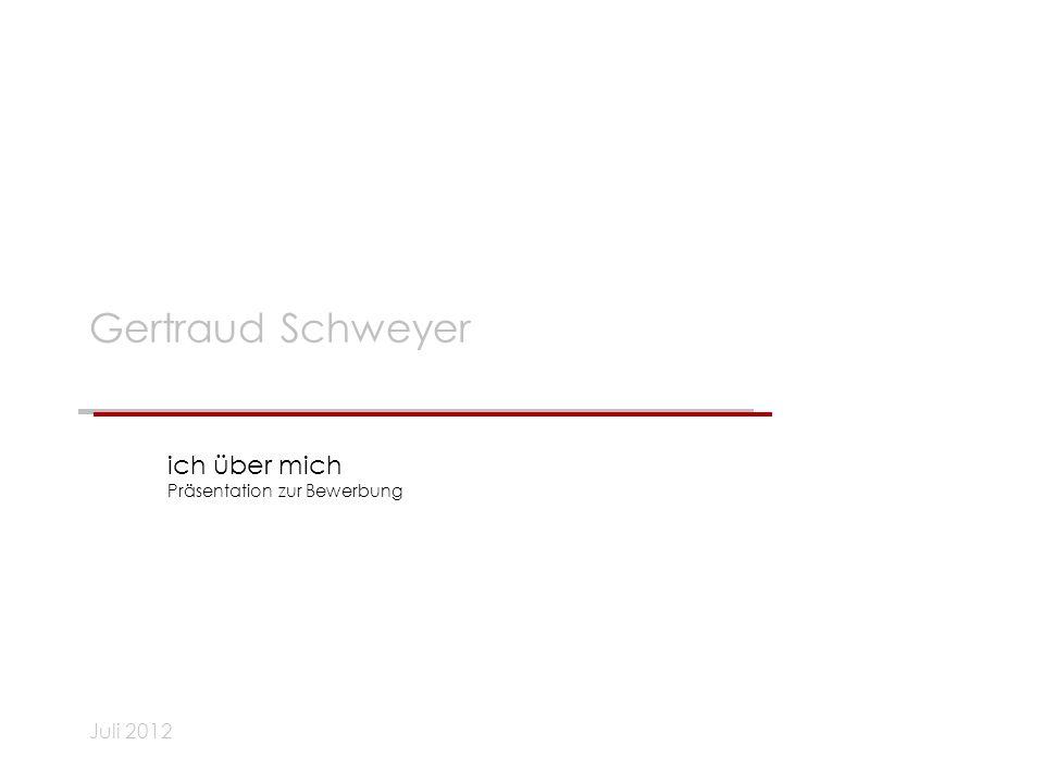 Juli 2012 Gertraud Schweyer ich über mich Präsentation zur Bewerbung