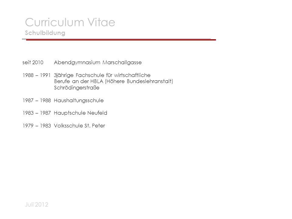 Juli 2012 Curriculum Vitae Schulbildung seit 2010Abendgymnasium Marschallgasse 1988 – 19913jährige Fachschule für wirtschaftliche Berufe an der HBLA (