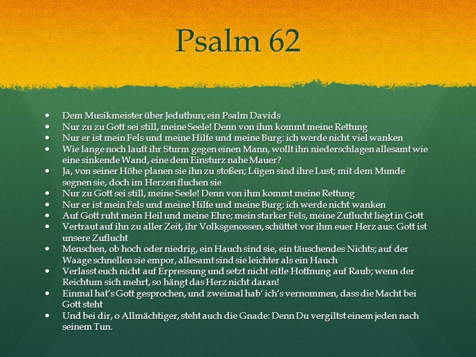 Psalm 62 Dem Musikmeister über Jeduthun; ein Psalm Davids Dem Musikmeister über Jeduthun; ein Psalm Davids Nur zu zu Gott sei still, meine Seele! Denn