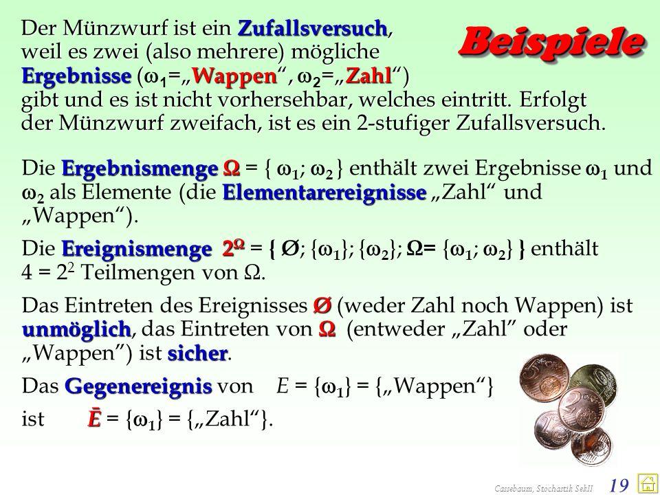 Cassebaum, Stochastik SekII 19 BeispieleBeispiele Der Münzwurf ist ein Zufallsversuch, weil es zwei (also mehrere) mögliche Ergebnisse (= Wappen, = Za