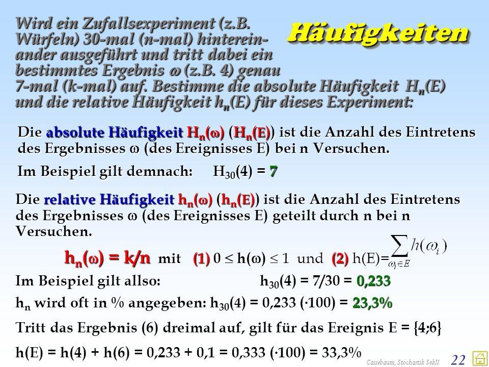 Cassebaum, Stochastik SekII 22 HäufigkeitenHäufigkeiten Wird ein Zufallsexperiment (z.B. Würfeln) 30-mal (n-mal) hinterein- ander ausgeführt und tritt