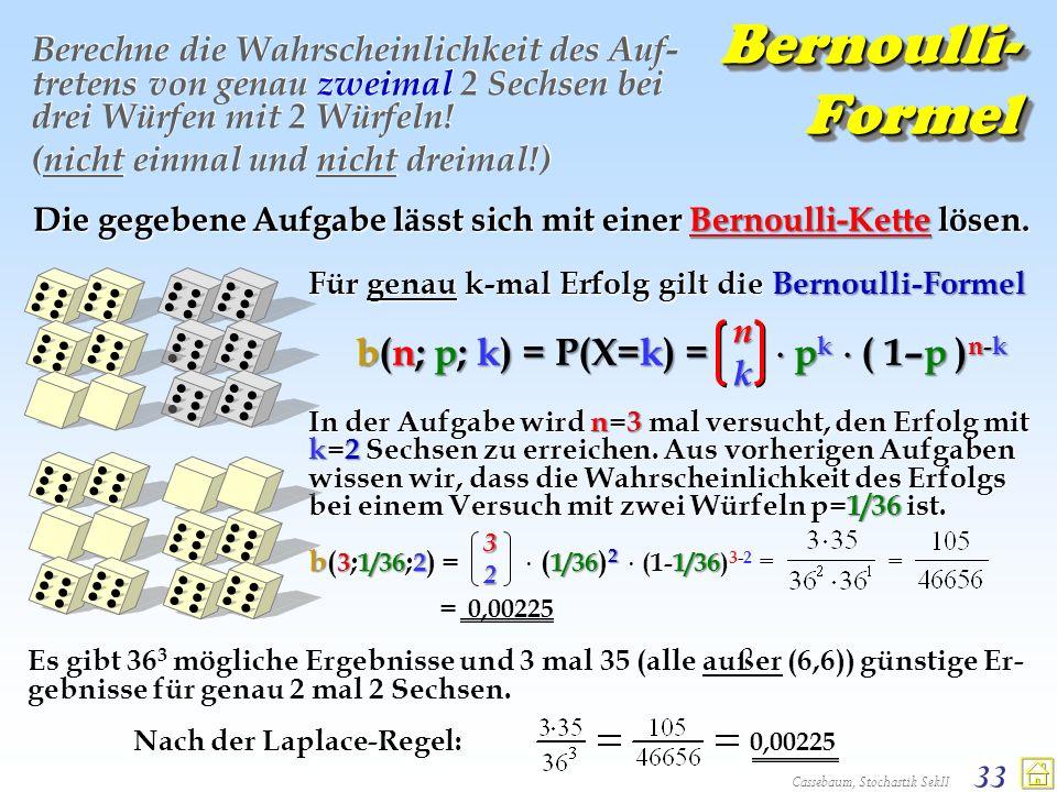 Cassebaum, Stochastik SekII 33 Bernoulli- Formel Berechne die Wahrscheinlichkeit des Auf- tretens von genau zweimal 2 Sechsen bei drei Würfen mit 2 Wü