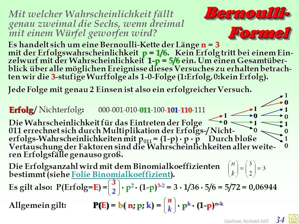 Cassebaum, Stochastik SekII 34 Bernoulli- Formel Mit welcher Wahrscheinlichkeit fällt genau zweimal die Sechs, wenn dreimal mit einem Würfel geworfen