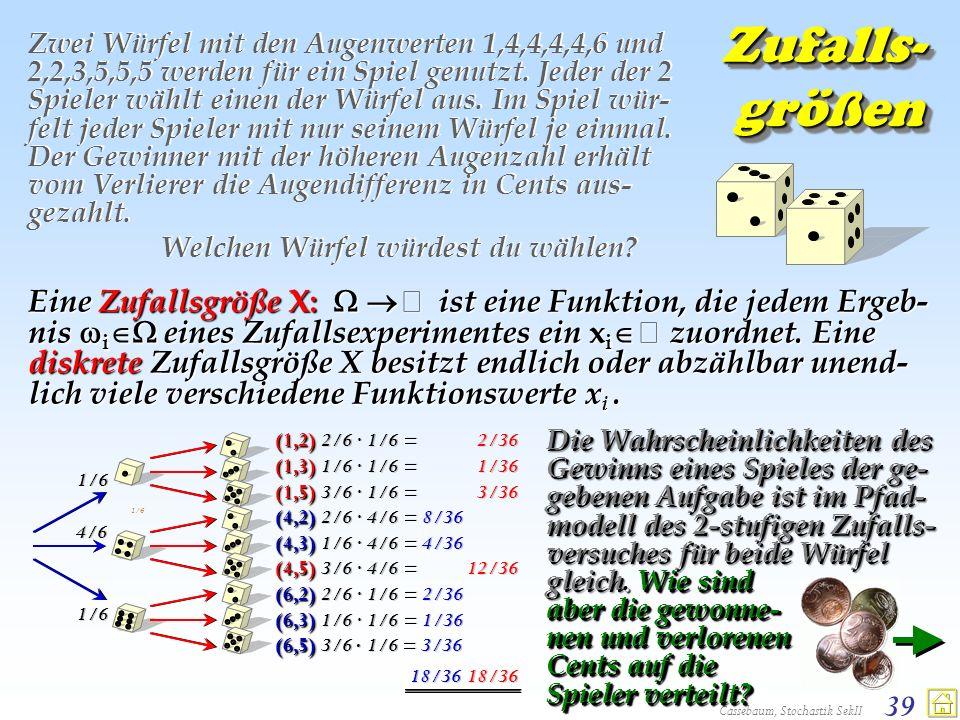 Cassebaum, Stochastik SekII 39 Zufalls- größen Zwei Würfel mit den Augenwerten 1,4,4,4,4,6 und 2,2,3,5,5,5 werden für ein Spiel genutzt. Jeder der 2 S