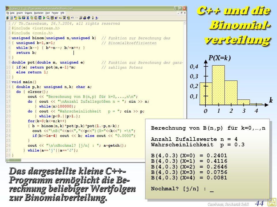 Cassebaum, Stochastik SekII 44 C++ und die Binomial- verteilung Berechnung von B(n,p) für k=0,…,n Anzahl Zufallswerte n = 4 Wahrscheinlichkeit p = 0.3