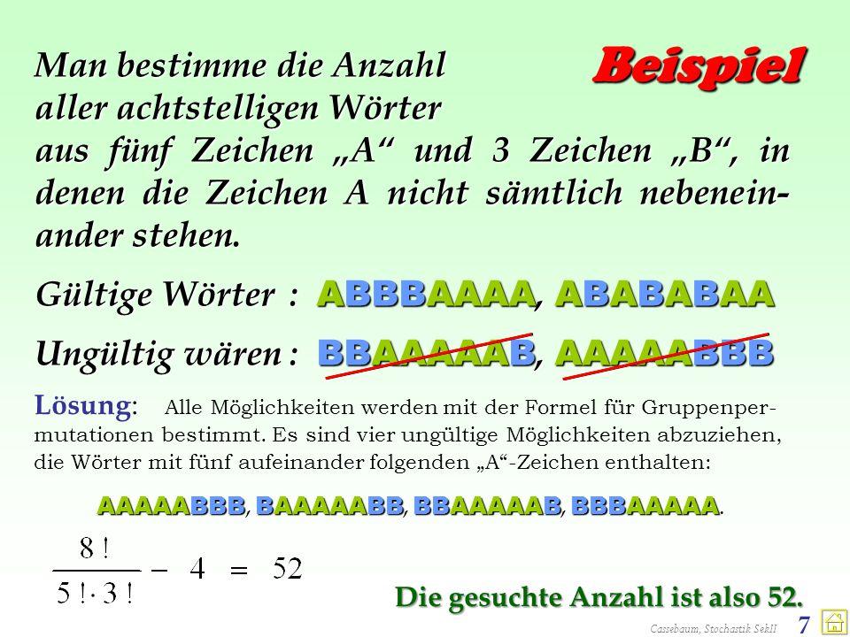 Cassebaum, Stochastik SekII 7 Beispiel Man bestimme die Anzahl aller achtstelligen Wörter aus fünf Zeichen A und 3 Zeichen B, in denen die Zeichen A n