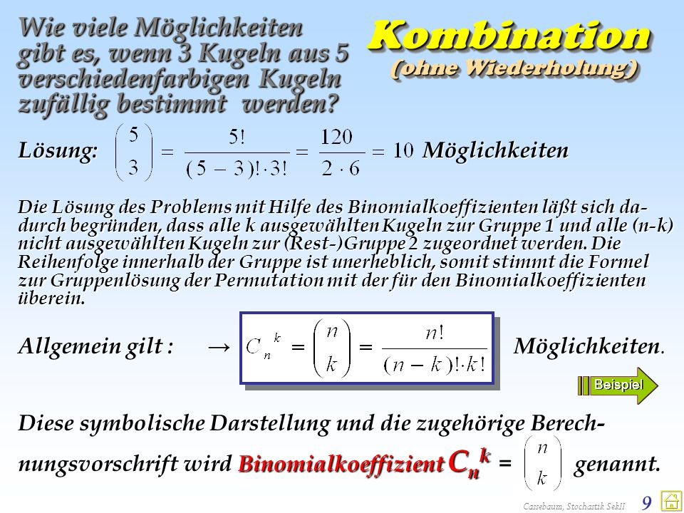 Cassebaum, Stochastik SekII 10 Binomial- koeffizient Wie viele Möglichkeiten gibt es, wenn k n Kugeln aus n verschiedenfarbigen Kugeln zufällig bestimmt werden.