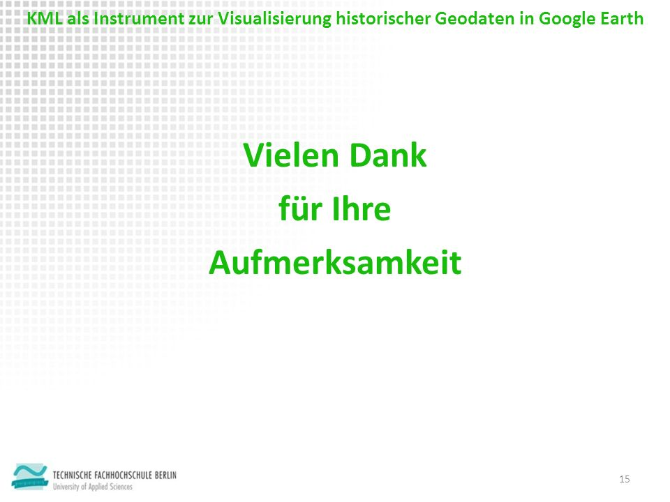 Vielen Dank für Ihre Aufmerksamkeit 15 KML als Instrument zur Visualisierung historischer Geodaten in Google Earth