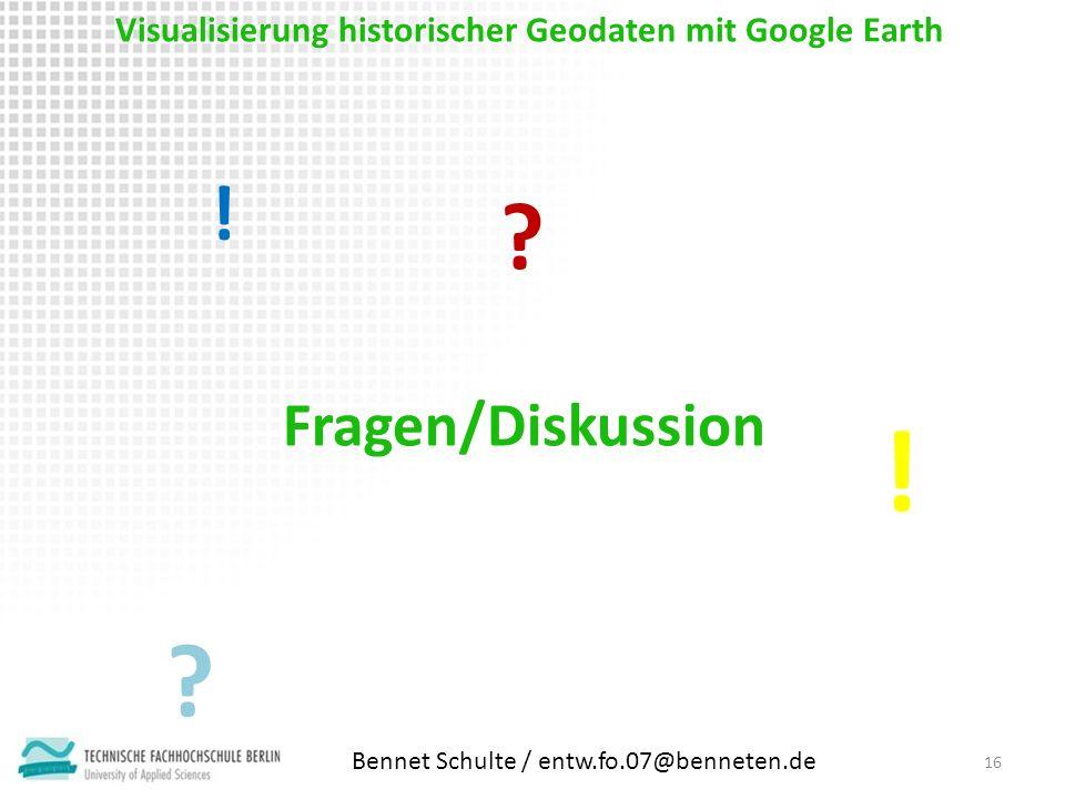 Visualisierung historischer Geodaten mit Google Earth 16 Fragen/Diskussion ! ! ? ? Bennet Schulte / entw.fo.07@benneten.de