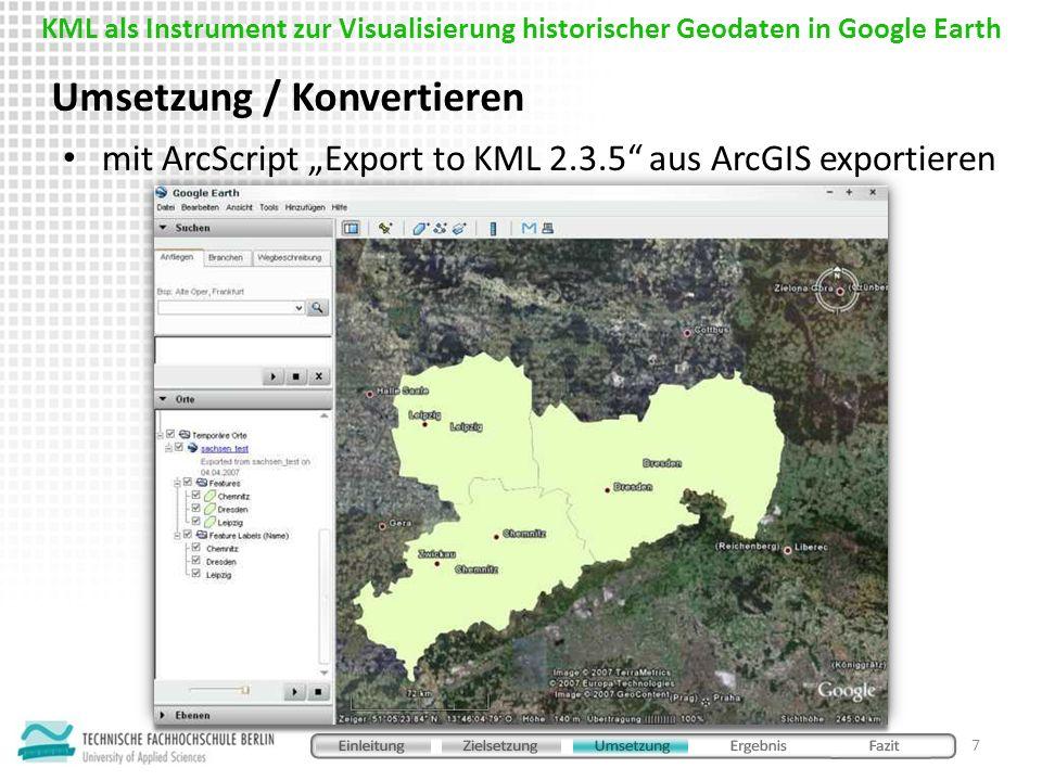 mit ArcScript Export to KML 2.3.5 aus ArcGIS exportieren Umsetzung / Konvertieren 7 KML als Instrument zur Visualisierung historischer Geodaten in Goo