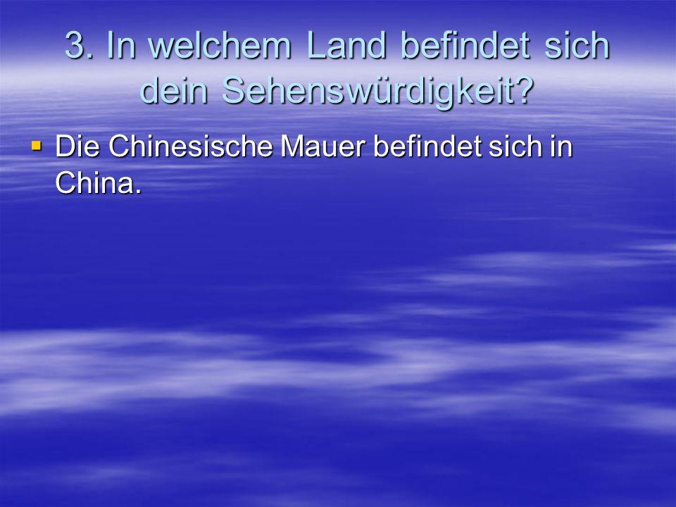 3. In welchem Land befindet sich dein Sehenswürdigkeit? Die Chinesische Mauer befindet sich in China.