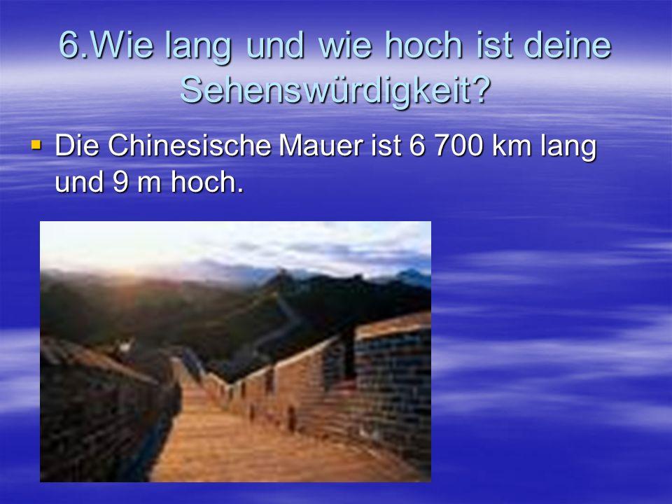 6.Wie lang und wie hoch ist deine Sehenswürdigkeit? Die Chinesische Mauer ist 6 700 km lang und 9 m hoch. Die Chinesische Mauer ist 6 700 km lang und