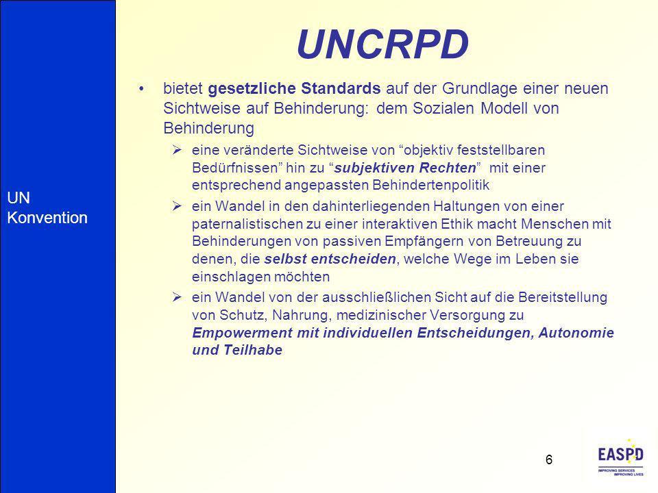 UNCRPD bietet gesetzliche Standards auf der Grundlage einer neuen Sichtweise auf Behinderung: dem Sozialen Modell von Behinderung eine veränderte Sichtweise von objektiv feststellbaren Bedürfnissen hin zu subjektiven Rechten mit einer entsprechend angepassten Behindertenpolitik ein Wandel in den dahinterliegenden Haltungen von einer paternalistischen zu einer interaktiven Ethik macht Menschen mit Behinderungen von passiven Empfängern von Betreuung zu denen, die selbst entscheiden, welche Wege im Leben sie einschlagen möchten ein Wandel von der ausschließlichen Sicht auf die Bereitstellung von Schutz, Nahrung, medizinischer Versorgung zu Empowerment mit individuellen Entscheidungen, Autonomie und Teilhabe 6 UN Konvention