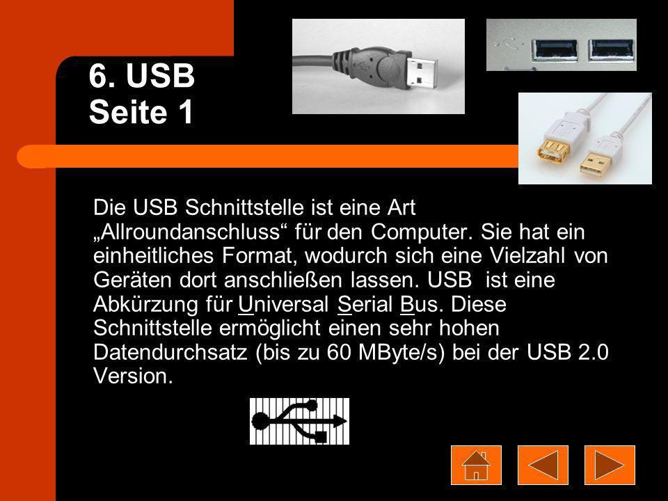 6. USB Seite 1 Die USB Schnittstelle ist eine Art Allroundanschluss für den Computer. Sie hat ein einheitliches Format, wodurch sich eine Vielzahl von