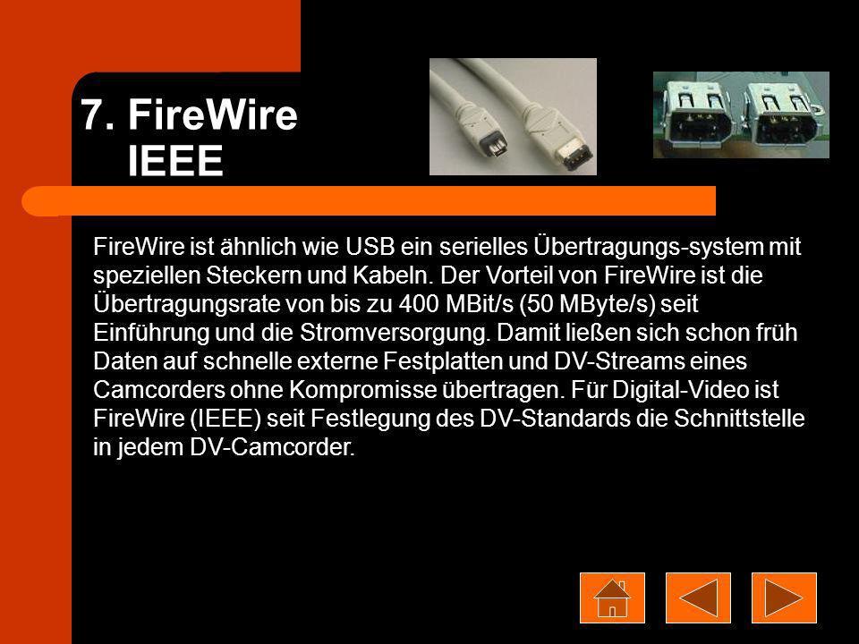 7. FireWire IEEE FireWire ist ähnlich wie USB ein serielles Übertragungs-system mit speziellen Steckern und Kabeln. Der Vorteil von FireWire ist die Ü