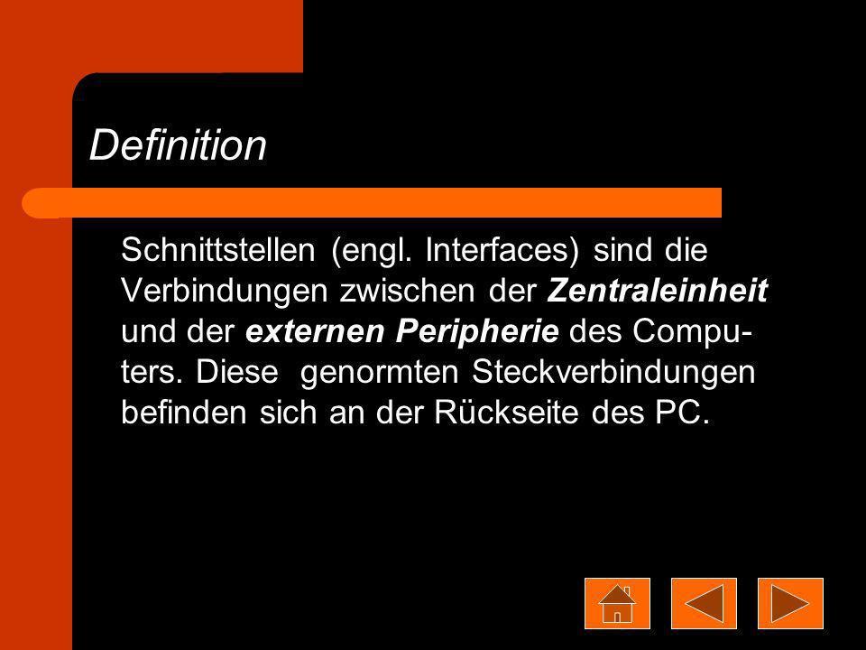 Definition Schnittstellen (engl. Interfaces) sind die Verbindungen zwischen der Zentraleinheit und der externen Peripherie des Compu- ters. Diese geno