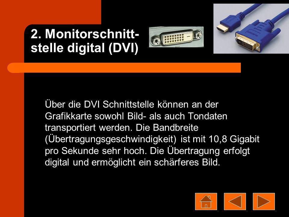 2. Monitorschnitt- stelle digital (DVI) Über die DVI Schnittstelle können an der Grafikkarte sowohl Bild- als auch Tondaten transportiert werden. Die