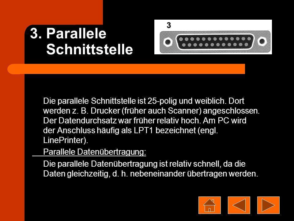3. Parallele Schnittstelle Die parallele Schnittstelle ist 25-polig und weiblich. Dort werden z. B. Drucker (früher auch Scanner) angeschlossen. Der D