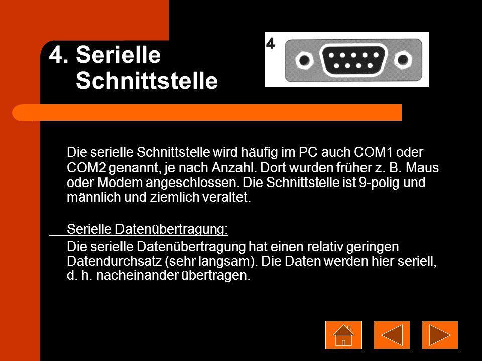4. Serielle Schnittstelle Die serielle Schnittstelle wird häufig im PC auch COM1 oder COM2 genannt, je nach Anzahl. Dort wurden früher z. B. Maus oder