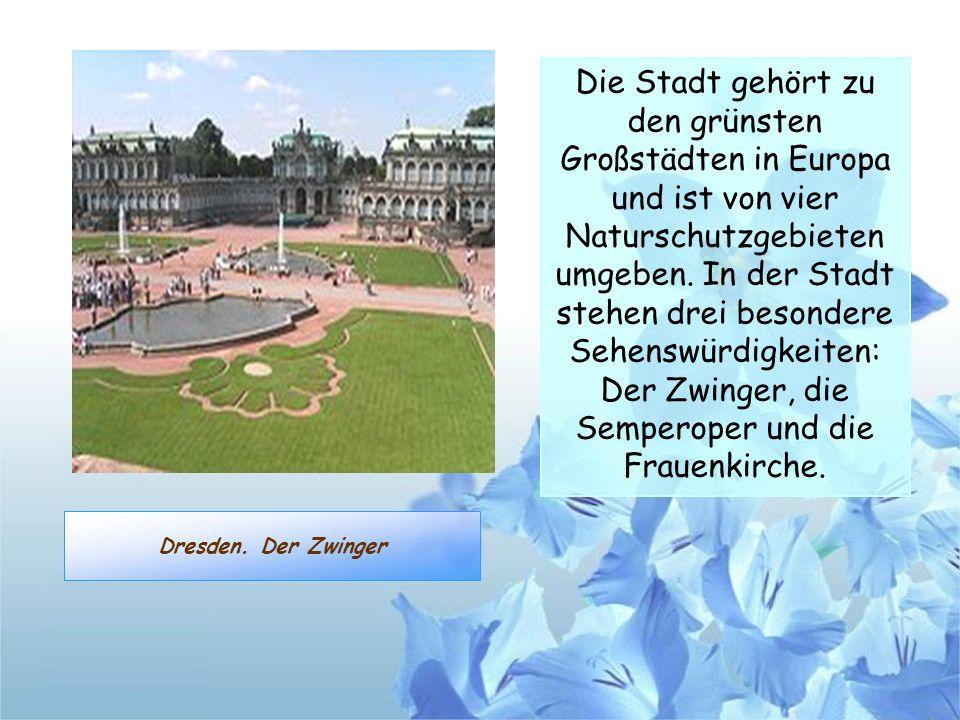 Dresden. Der Zwinger Die Stadt gehört zu den grünsten Großstädten in Europa und ist von vier Naturschutzgebieten umgeben. In der Stadt stehen drei bes