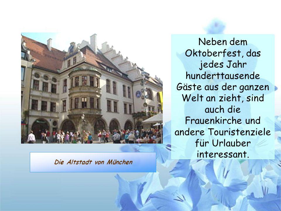 Die Altstadt von München Neben dem Oktoberfest, das jedes Jahr hunderttausende Gäste aus der ganzen Welt an zieht, sind auch die Frauenkirche und ande
