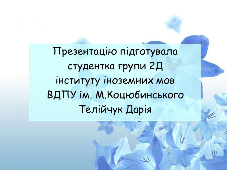 Презентацію підготувала студентка групи 2Д інституту іноземних мов ВДПУ ім. М.Коцюбинського Телійчук Дарія