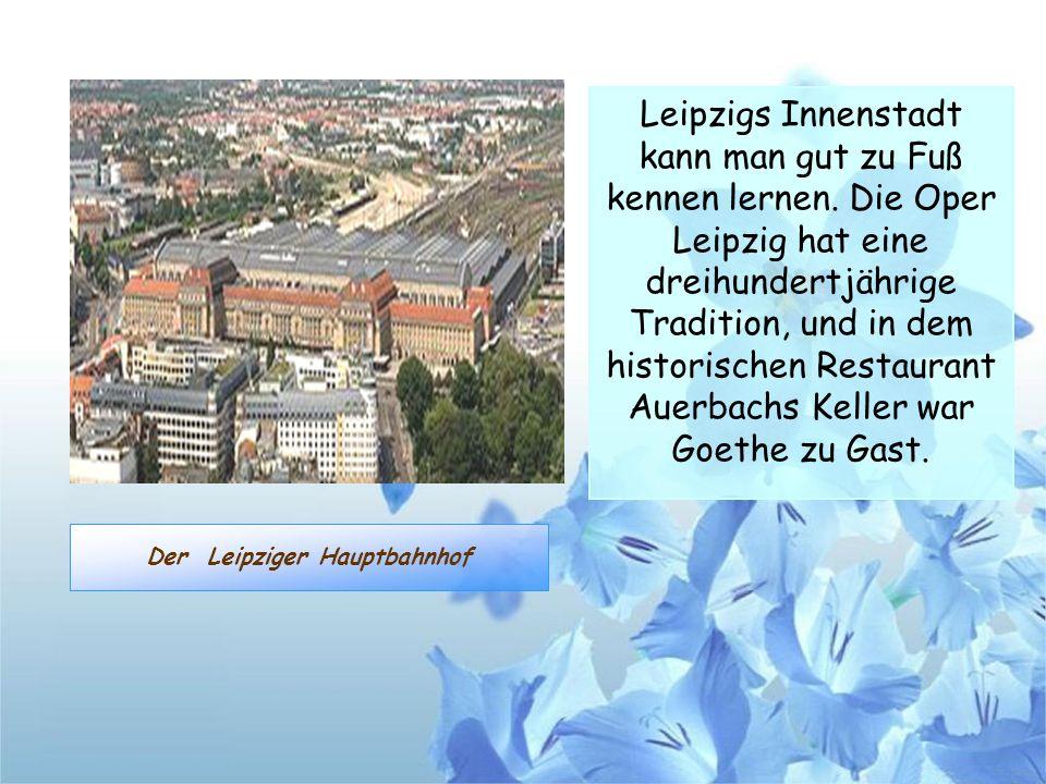 Der Leipziger Hauptbahnhof Leipzigs Innenstadt kann man gut zu Fuß kennen lernen. Die Oper Leipzig hat eine dreihundertjährige Tradition, und in dem h