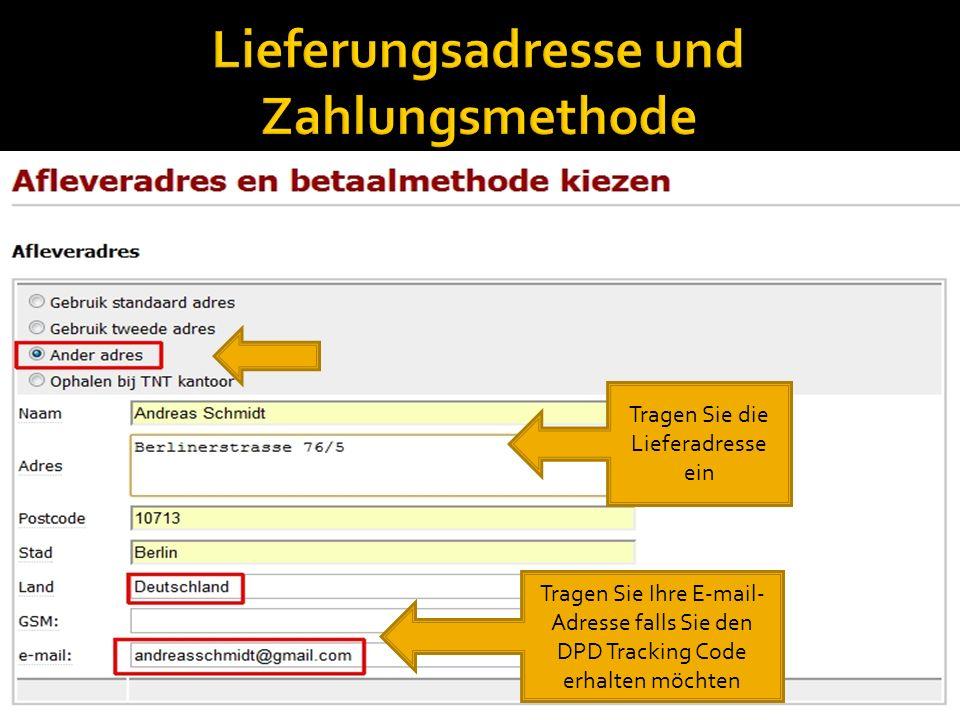 Tragen Sie die Lieferadresse ein Tragen Sie Ihre E-mail- Adresse falls Sie den DPD Tracking Code erhalten möchten
