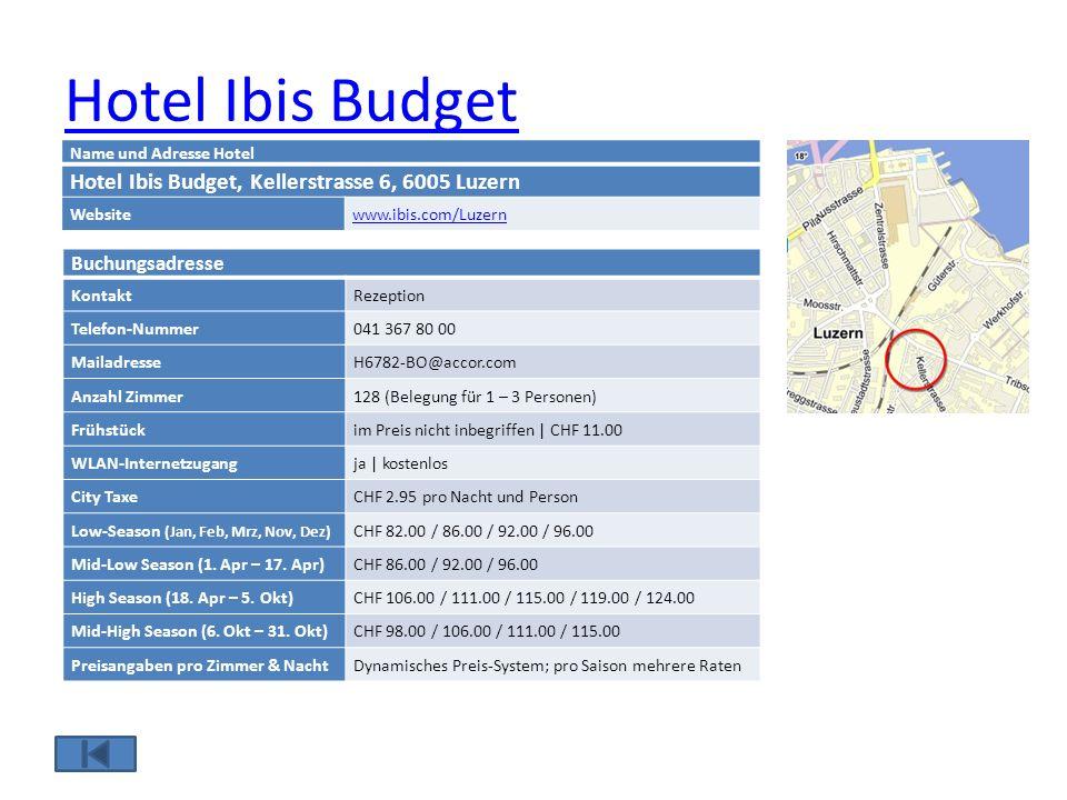 Hotel Ibis Budget Name und Adresse Hotel Hotel Ibis Budget, Kellerstrasse 6, 6005 Luzern Websitewww.ibis.com/Luzern Buchungsadresse KontaktRezeption Telefon-Nummer041 367 80 00 MailadresseH6782-BO@accor.com Anzahl Zimmer128 (Belegung für 1 – 3 Personen) Frühstückim Preis nicht inbegriffen | CHF 11.00 WLAN-Internetzugangja | kostenlos City TaxeCHF 2.95 pro Nacht und Person Low-Season (Jan, Feb, Mrz, Nov, Dez) CHF 82.00 / 86.00 / 92.00 / 96.00 Mid-Low Season (1.