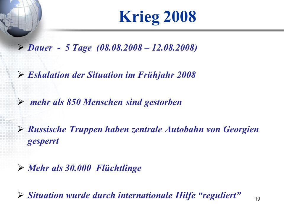 19 Krieg 2008 Dauer - 5 Tage (08.08.2008 – 12.08.2008) Eskalation der Situation im Frühjahr 2008 mehr als 850 Menschen sind gestorben Russische Truppe