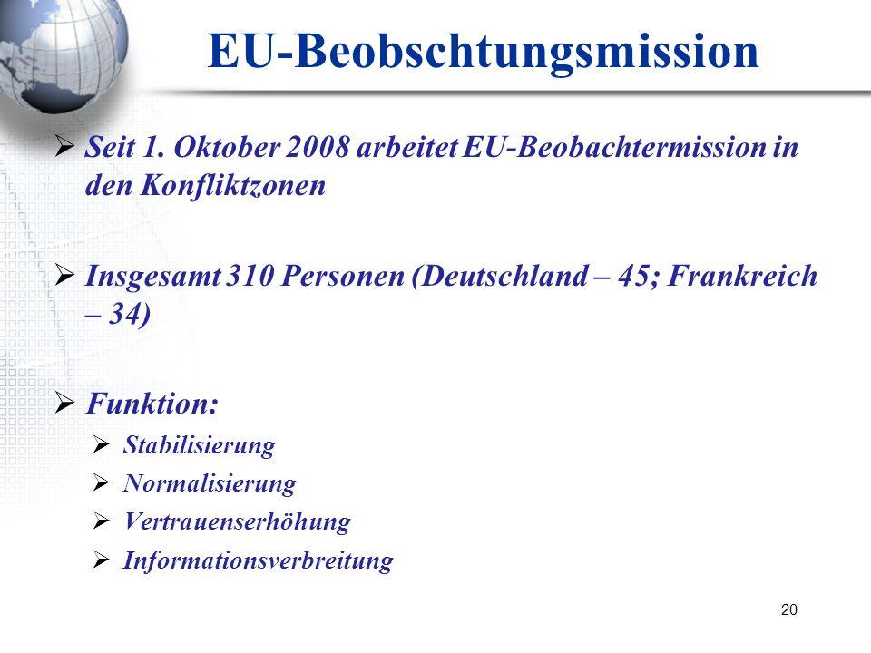 20 EU-Beobschtungsmission Seit 1. Oktober 2008 arbeitet EU-Beobachtermission in den Konfliktzonen Insgesamt 310 Personen (Deutschland – 45; Frankreich