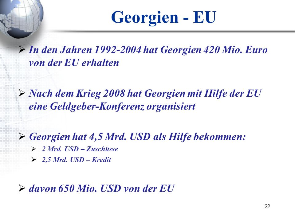 22 Georgien - EU In den Jahren 1992-2004 hat Georgien 420 Mio. Euro von der EU erhalten Nach dem Krieg 2008 hat Georgien mit Hilfe der EU eine Geldgeb