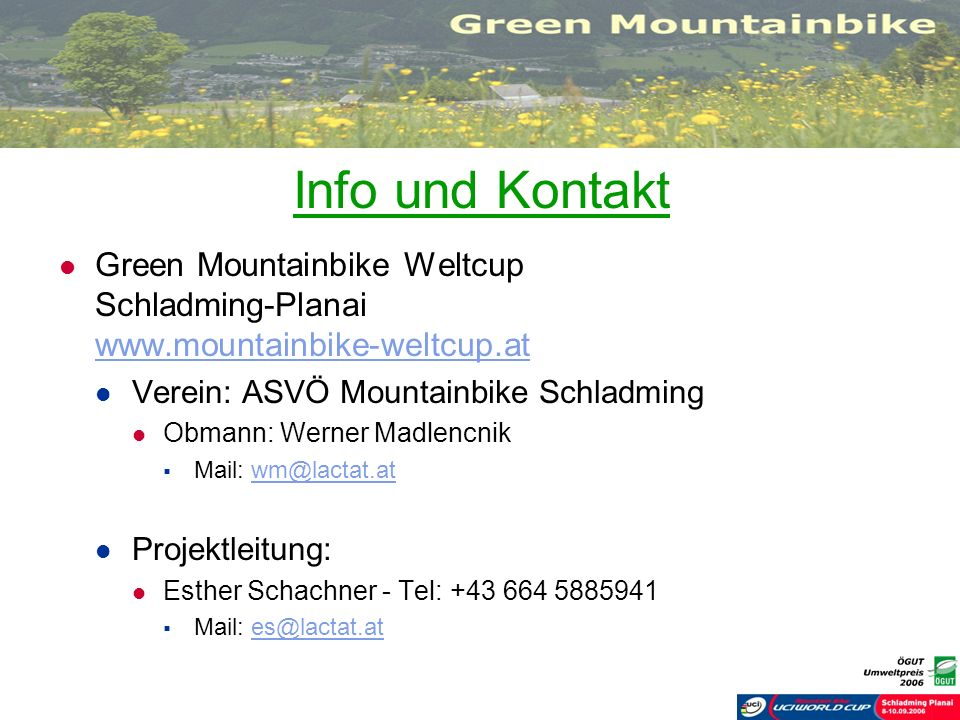 Info und Kontakt Green Mountainbike Weltcup Schladming-Planai www.mountainbike-weltcup.at www.mountainbike-weltcup.at Verein: ASVÖ Mountainbike Schlad