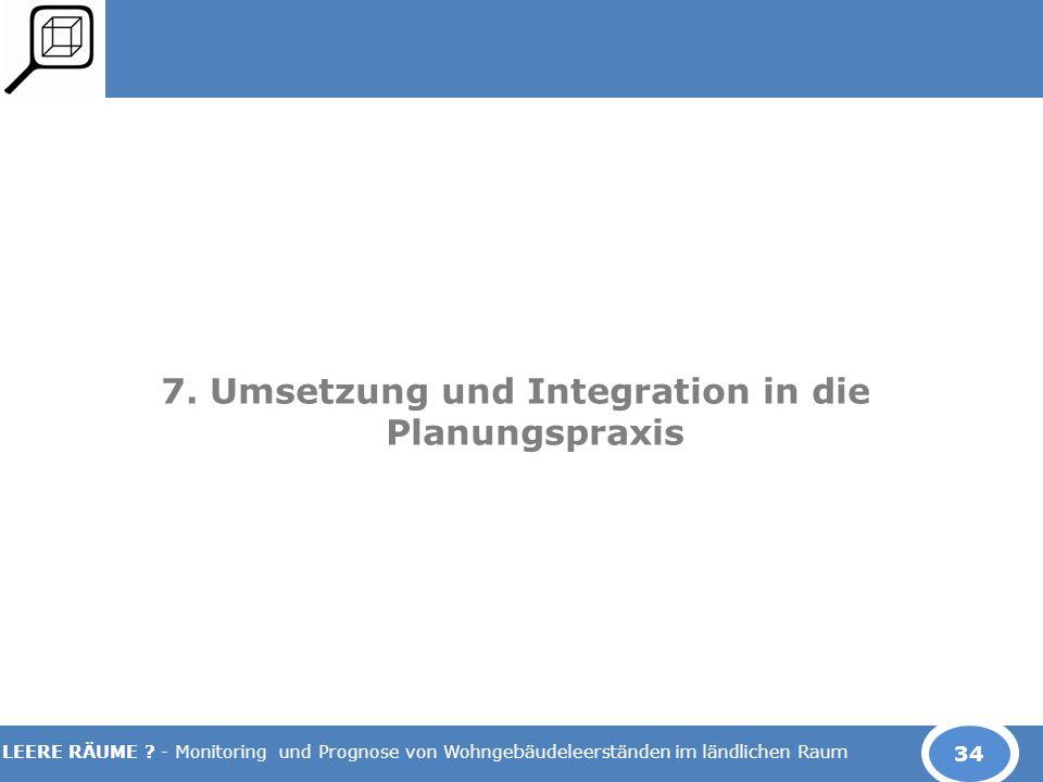 LEERE RÄUME ? - Monitoring und Prognose von Wohngebäudeleerständen im ländlichen Raum 7. Umsetzung und Integration in die Planungspraxis 34