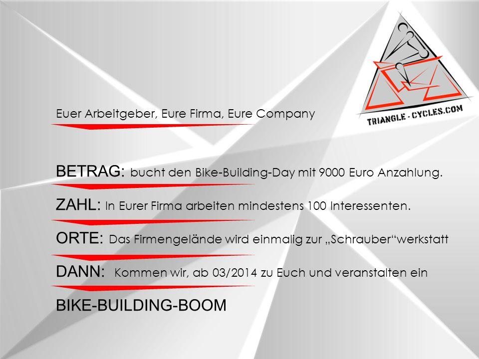 Euer Arbeitgeber, Eure Firma, Eure Company BETRAG: bucht den Bike-Building-Day mit 9000 Euro Anzahlung.