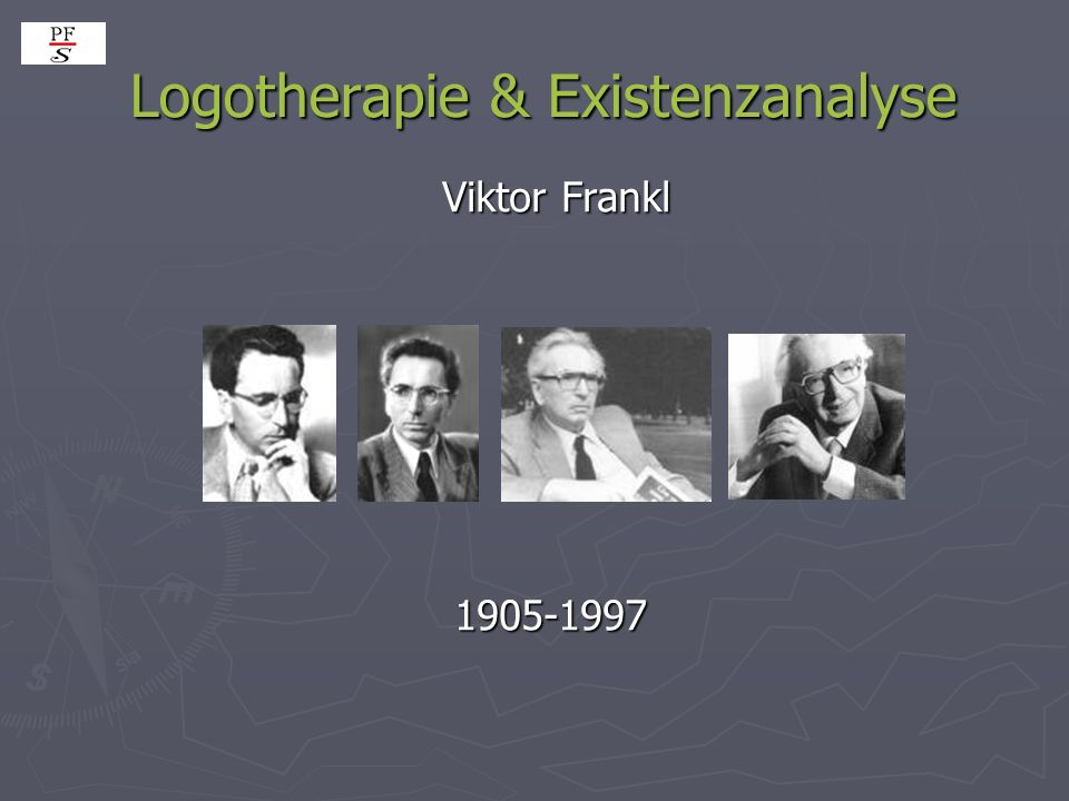 Logotherapie & Existenzanalyse Logotherapie & Existenzanalyse Viktor Frankl Viktor Frankl 1905-1997 1905-1997