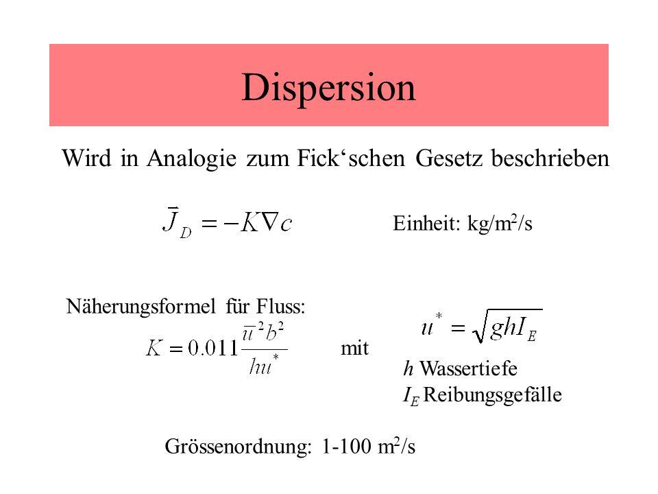 Dispersion Wird in Analogie zum Fickschen Gesetz beschrieben Einheit: kg/m 2 /s mit h Wassertiefe I E Reibungsgefälle Näherungsformel für Fluss: Gröss