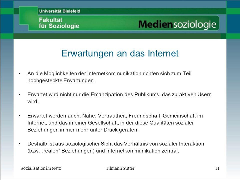 Sozialisation im NetzTilmann Sutter11 Erwartungen an das Internet An die Möglichkeiten der Internetkommunikation richten sich zum Teil hochgesteckte Erwartungen.