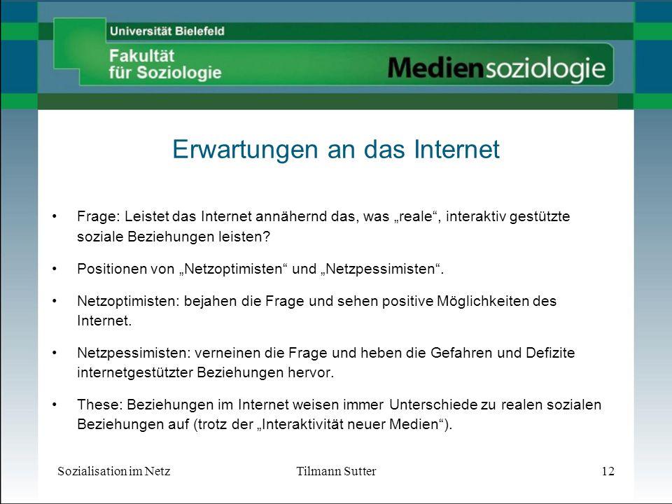 Sozialisation im NetzTilmann Sutter12 Erwartungen an das Internet Frage: Leistet das Internet annähernd das, was reale, interaktiv gestützte soziale Beziehungen leisten.