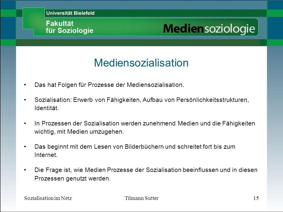 Sozialisation im NetzTilmann Sutter15 Mediensozialisation Das hat Folgen für Prozesse der Mediensozialisation.