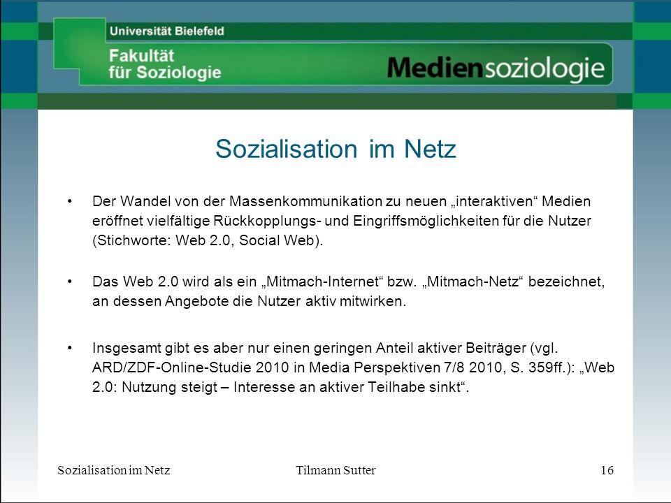 Sozialisation im NetzTilmann Sutter16 Sozialisation im Netz Der Wandel von der Massenkommunikation zu neuen interaktiven Medien eröffnet vielfältige Rückkopplungs- und Eingriffsmöglichkeiten für die Nutzer (Stichworte: Web 2.0, Social Web).