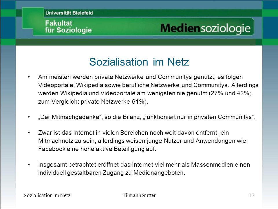 Sozialisation im NetzTilmann Sutter17 Sozialisation im Netz Am meisten werden private Netzwerke und Communitys genutzt, es folgen Videoportale, Wikipedia sowie berufliche Netzwerke und Communitys.