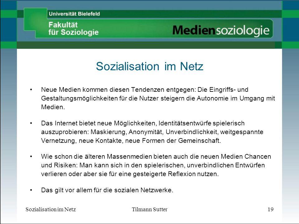 Sozialisation im NetzTilmann Sutter19 Sozialisation im Netz Neue Medien kommen diesen Tendenzen entgegen: Die Eingriffs- und Gestaltungsmöglichkeiten für die Nutzer steigern die Autonomie im Umgang mit Medien.