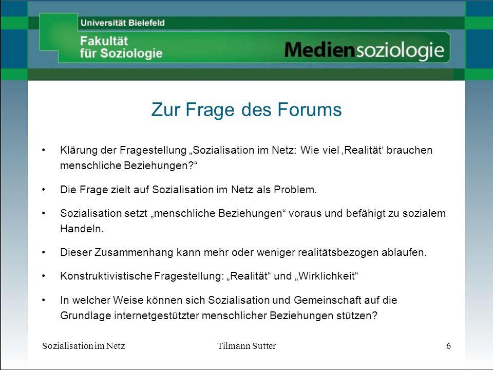 Sozialisation im NetzTilmann Sutter6 Zur Frage des Forums Klärung der Fragestellung Sozialisation im Netz: Wie viel Realität brauchen menschliche Beziehungen.