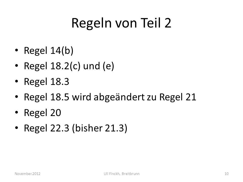 Regeln von Teil 2 Regel 14(b) Regel 18.2(c) und (e) Regel 18.3 Regel 18.5 wird abgeändert zu Regel 21 Regel 20 Regel 22.3 (bisher 21.3) November.2012Uli Finckh, Breitbrunn10