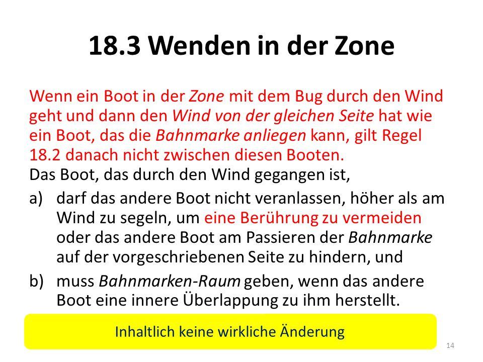 18.3 Wenden in der Zone Wenn ein Boot in der Zone mit dem Bug durch den Wind geht und dann den Wind von der gleichen Seite hat wie ein Boot, das die Bahnmarke anliegen kann, gilt Regel 18.2 danach nicht zwischen diesen Booten.