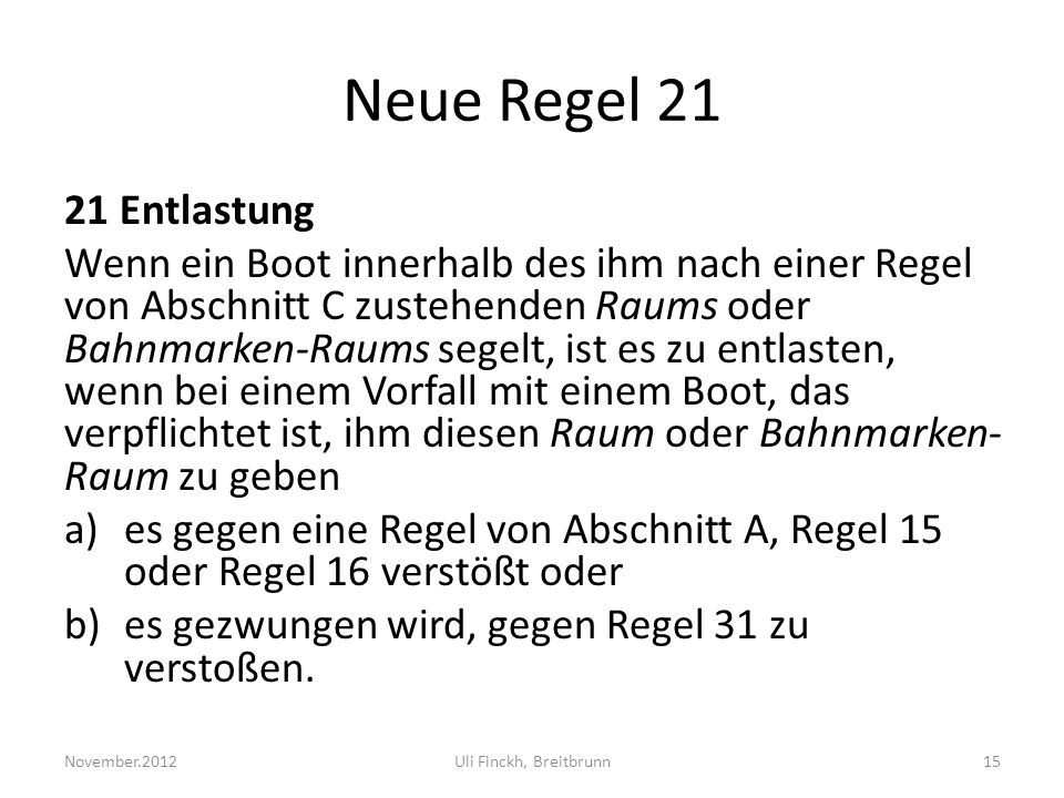 Neue Regel 21 21 Entlastung Wenn ein Boot innerhalb des ihm nach einer Regel von Abschnitt C zustehenden Raums oder Bahnmarken-Raums segelt, ist es zu entlasten, wenn bei einem Vorfall mit einem Boot, das verpflichtet ist, ihm diesen Raum oder Bahnmarken- Raum zu geben a)es gegen eine Regel von Abschnitt A, Regel 15 oder Regel 16 verstößt oder b)es gezwungen wird, gegen Regel 31 zu verstoßen.