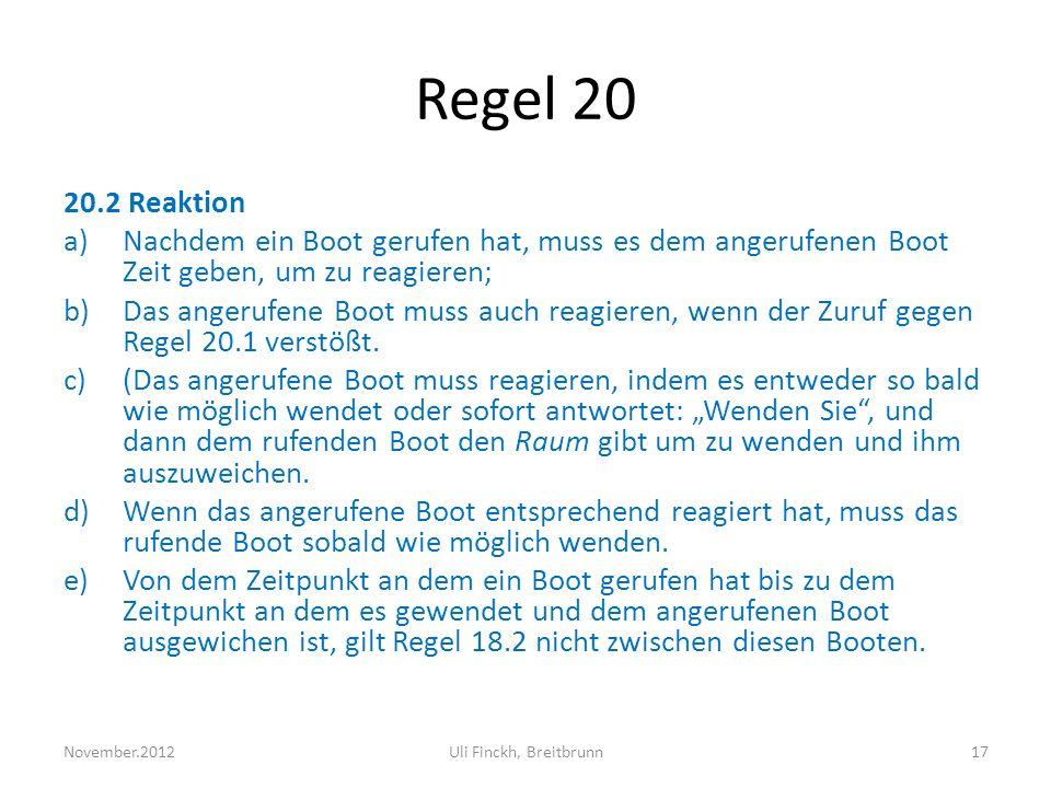 Regel 20 20.2 Reaktion a)Nachdem ein Boot gerufen hat, muss es dem angerufenen Boot Zeit geben, um zu reagieren; b)Das angerufene Boot muss auch reagieren, wenn der Zuruf gegen Regel 20.1 verstößt.