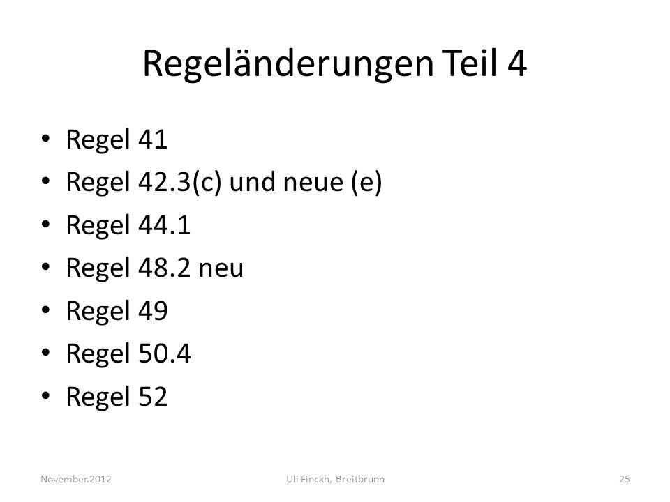 Regeländerungen Teil 4 Regel 41 Regel 42.3(c) und neue (e) Regel 44.1 Regel 48.2 neu Regel 49 Regel 50.4 Regel 52 November.2012Uli Finckh, Breitbrunn25